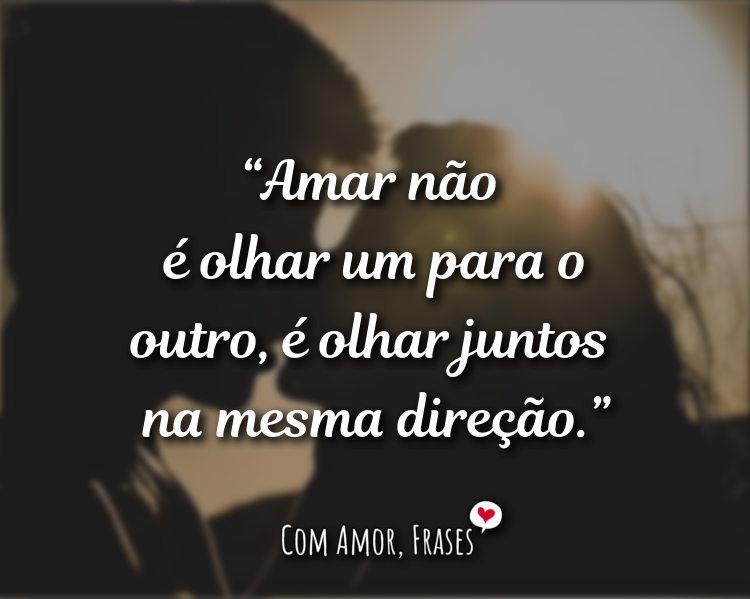 Frases de Amor - Amar não é olhar para o outro, é olhar juntos.