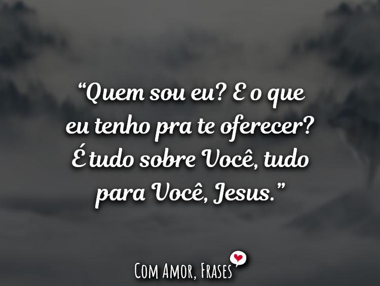 Frases de Deus: Quem sou eu E o que eu tenho pra te oferecer.