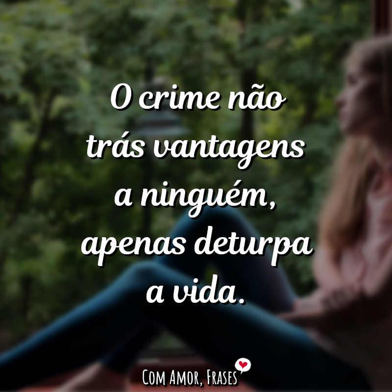 Frases de Reflexão: O crime não trás vantagens a ninguém, apenas.