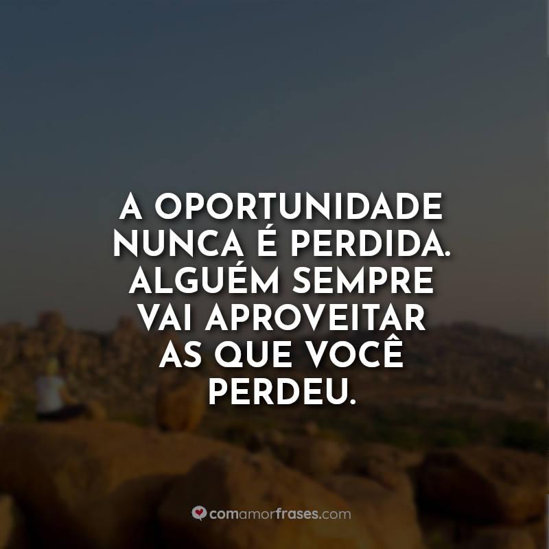 Frases de Motivação: A oportunidade nunca é.